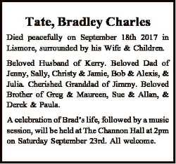 Tate, Bradley Charles Died peacefully on September 18th 2017 in Lismore, surrounded by his Wife &amp...