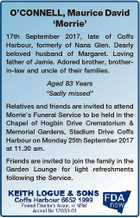 "O'CONNELL, Maurice David `Morrie' 17th September 2017, late of Coffs Harbour, formerly of Nana Glen. Dearly beloved husband of Margaret. Loving father of Jamie. Adored brother, brotherin-law and uncle of their families. Aged 83 Years ""Sadly missed"" Relatives and friends are invited to attend Morrie's Funeral Service to ..."