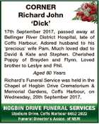 CORNER Richard John `Dick' 17th September 2017, passed away at Bellinger River District Hospital, late of Coffs Harbour. Adored husband to his `precious' wife Pam. Much loved dad to David & Kate and Stephen. Cherished Poppy of Brayden and Flynn. Loved brother to Leslye and Phil. Aged 80 Years Richard's ...
