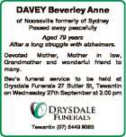DAVEY Beverley Anne of Noosaville formerly of Sydney Passed away peacefully Aged 79 years After a long struggle with alzheimers. Devoted Mother, Mother in law, Grandmother and wonderful friend to many. Bev's funeral service to be held at Drysdale Funerals 27 Butler St, Tewantin on Wednesday 27th September at ...
