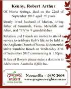 "Kenny, Robert Arthur Of Noosa Springs, died on the 22nd of September 2017 aged 75 years Dearly loved husband of Marion, loving father of Susannah, Fiona, Meredith and Alice, and ""PA""to 9 grandchildren Relatives and Friends are invited to attend a service to celebrate Rob's life, to be ..."