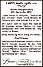 "LAVIS, Anthony Bruce ""Tony"" Passed away peacefully 24th September 2017. Loved Father to Benjamin, Christopher and Timothy. Much loved Brother to Christine and Julie. Adored Son to Pat. The family wish to thank the staff at St Andrews Village, Ballina for their compassion and love shown to Tony during his ..."