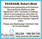 PACKHAM, Robert (Bob) Passed away peacefully at St Andrews Nursing Home, Ballina on 24th September, 2017, formerly of Collaroy. Much loved husband of Joan (Dec'd). Fond uncle of Geoff, Warren, Richard & Peter Smeal and their families. Aged 94 years. Please see Wednesday's Northern Star for Funeral details.