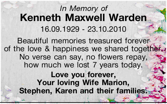In Memory of Kenneth Maxwell Warden 16.09.1929 - 23.10.2010 Beautiful memories treasured forever...