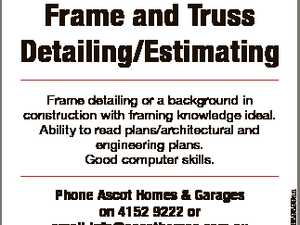 Frame and Truss Detailing/Estimating Phone Ascot Homes & Garages on 4152 9222 or email info@ascothomes.com.au QBCC: 1228427 6689899aa Frame detailing or a background in construction with framing knowledge ideal. Ability to read plans/architectural and engineering plans. Good computer skills.