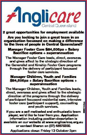 2 great opportunities for employment available Are you looking to join a great team in an organisation focussed on making a difference to the lives of people in Central Queensland? Manager Foster Care $84,606pa + Salary Sacrifice options + superannuation The Manager Foster Care leads, direct, overseas and gives affect to ...