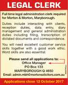 LEGAL CLERK Full time legal administration clerk required for Morton & Morton, Maryborough. Duties include interacting with clients, reception duties, data entry, diary management and general administration duties including filling, transcription of dictated documents and correspondence. Please send all applications to: Office Manager PO Box 133 MARYBOROUGH Q 4650 Email: admin ...