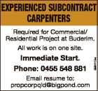 EXPERIENCED SUBCONTRACT CARPENTERS Immediate Start. Phone: 0455 548 881 Email resume to: propcorpqld@bigpond.com 6694410aa Required for Commercial/ Residential Project at Buderim. All work is on one site.