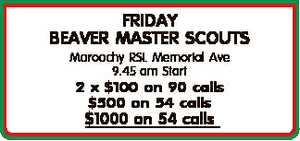 <p> FRIDAY BEAVER MASTER SCOUTS Maroochy RSL Memorial Ave 9.45 am Start 2 x $100 on 90 calls $500 on...