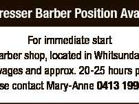 Hairdresser Barber Position Available For immediate start Busy barber shop, located in Whitsunday plaza Award wages and approx. 20-25 hours per week Please contact Mary-Anne 0413 199 935 6664631aa