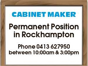 CABINET MAKER Permanent Position in Rockhampton Phone 0413 627950 between 10:00am & 3:00pm