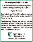Wendy Gail RUTTAN of Sunshine Beach formerly of Sydney. Passed away peacefully 10.10.2017. Aged 72 years Dearly beloved Wife of Douglas. A Loving Mother and Grandmother and a wonderful friend to many. Relatives and friends are warmly invited to attend Wendy's Memorial Service to be held at ...
