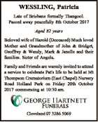 WESSLING, Patricia Late of Brisbane formally Thangool. Passed away peacefully 8th October 2017 Aged 82 years Beloved wife of Harold (Deceased) Much loved Mother and Grandmother of John & Bridget, Geoffrey & Wendy, Mark & Janelle and their families. Sister of Angela. Family and Friends are warmly invited to attend a service to ...