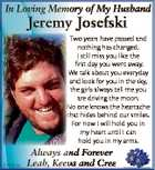 In Loving Memory of My Husband Jeremy Josefski Two years have passed and nothing has changed. I still miss you like the first day you went away. We talk about you everyday and look for you in the sky, the girls always tell me you are driving the moon. No ...