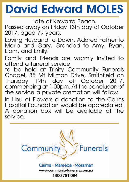 David Edward MOLES Late of Kewarra Beach. Passed away on Friday 13th day of October 2017, aged 79...