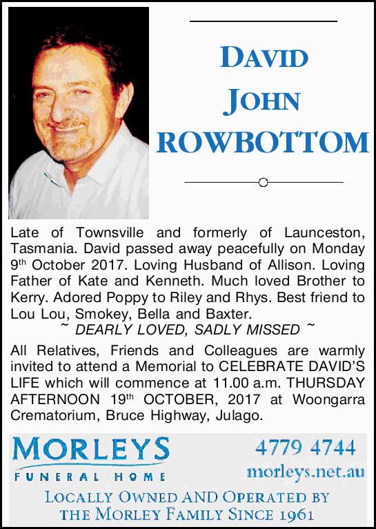 DAVID JOHN ROWBOTTOM.   Late of Townsville and formerly of Launceston, Tasmania.   David...