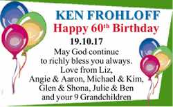 KEN FROHLOFF Happy 60th Birthday 19.10.17 May God continue to richly bless you always. Love from...