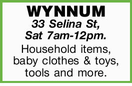 WYNNUM 33 Selina St, Sat 7am-12pm.    Householditems, babyclothes and toys, tools and more. ...