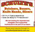 Butchers, Boners, Knife Hands, Slicers We are looking for experienced, energetic and supportive Individuals to be part of our team Please send resume through to: schultes@plainland.com.au 6649116aa * Minimum 3 years experience * Roles are ready for immediate start
