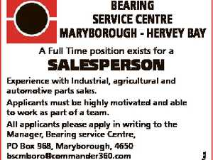 BEARING SERVICE CENTRE MARyBoRouGh - hERVEy BAy A Full Time position exists for a 6693814aa SALESPERSON Experience with Industrial, agricultural and automotive parts sales. Applicants must be highly motivated and able to work as part of a team. All applicants please apply in writing to the Manager, Bearing service Centre, PO ...