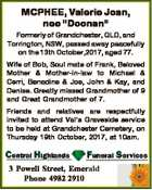 "MCPHEE, Valerie Joan, nee ""Doonan"" Formerly of Grandchester, QLD, and Torrington, NSW, passed away peacefully on the 13th October,2017, aged 77. Wife of Bob, Soul mate of Frank, Beloved Mother & Mother-in-law to Michael & Cerri, Benadine & Joe, John & Kay, and Denise. Greatly missed Grandmother of 9 and Great Grandmother of ..."