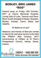"BODLEY, ERIC JAMES ""BOD"" Passed away on Friday 13th October, 2017 at Casino Memorial Hospital. Loving Dad of Luke, Tammie and Dene. Much loved Grandad of Ryder, Brayden, Booker, Krystal, Tyson, Banjo and Isabella. `At Bathurst at last' Relatives and friends of Bod are invited to attend his memorial service ..."