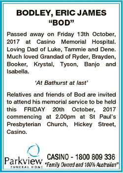 "BODLEY, ERIC JAMES ""BOD"" Passed away on Friday 13th October, 2017 at Casino Memorial Hospi..."