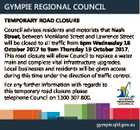 GYMPIE REGIONAL COUNCIL TEMPORARY ROAD CLOSURE Council advises residents and motorists that Nash Street, between Monkland Street and Lawrence Street will be closed to all traffic from 6pm Wednesday 18 October 2017 to 9am Thursday 19 October 2017. This road closure will allow Council to replace a water main and ...