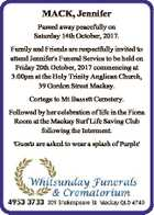 MACK, Jennifer Passed away peacefully on Saturday 14th October, 2017. Family and Friends are respectfully invited to attend Jennifer's Funeral Service to be held on Friday 20th October, 2017 commencing at 3:00pm at the Holy Trinity Anglican Church, 39 Gordon Street Mackay. Cortege to Mt Bassett Cemetery. Followed ...
