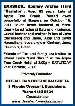 "BARWICK, Rodney Archie (Tim) ""Senator"". Aged 82 years. Late of Apple Tree Creek. Passed aw..."