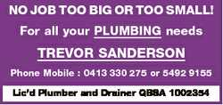 NO JOB TOO BIG OR TOO SMALL! For all your PLUMBING needs TREVOR SANDERSON Phone Mobile : 0413 330...
