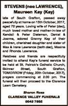 STEVENS (nee LAWRENCE), Maureen Kay (Kay) late of South Grafton, passed away peacefully at home on 15th October, 2017, aged 72 years. Loving wife of Peter (dec), much loved mother and mother-in-law of Kendall & Peter Dieleman, Daniel & Joanne, adored Granny Kay of their children, cherished daughter and sister of Max ...