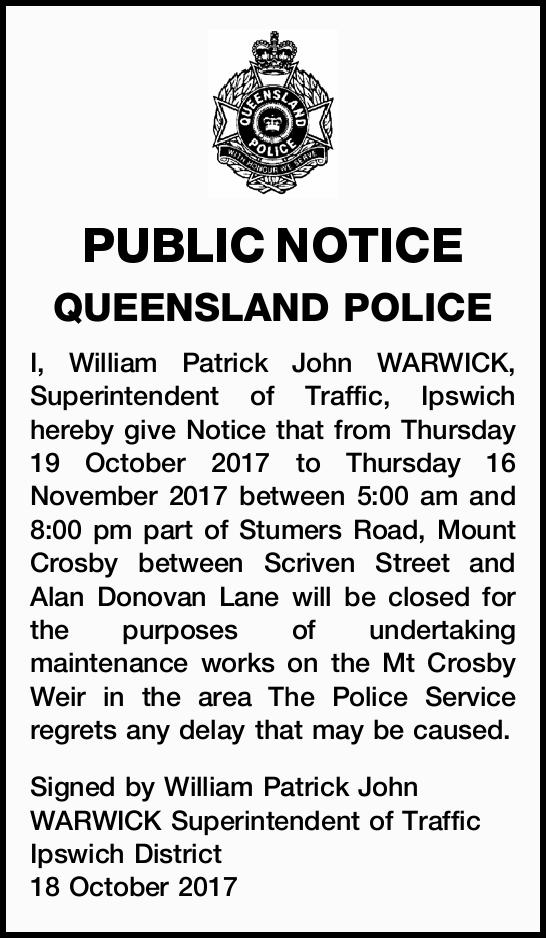 PUBLIC NOTICE QUEENSLAND POLICE I, William Patrick John WARWICK, Superintendent of Traffic, Ipswi...