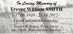 In Loving Memory of Trevor William SMITH - 17.08.1939 - 21.10.2012 Loved and missed everyday. From V...