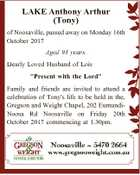"LAKE Anthony Arthur (Tony) of Noosaville, passed away on Monday 16th October 2017 Aged 93 years. Dearly Loved Husband of Lois ""Present with the Lord"" Family and friends are invited to attend a celebration of Tony's life to be held in the, Gregson and Weight Chapel, 202 EumundiNoosa Rd ..."