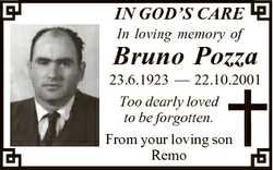 IN GOD'S CARE In loving memory of Bruno Pozza 23.6.1923 -- 22.10.2001 Too dearly loved to be for...