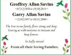 Geoffrey Allan Savins 07/12/1934 to 19/10/2011 Garry Allan Savins 21/02/1957 to 10/11/2000 The love...
