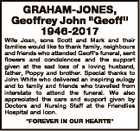 "GRAHAM-JONES, Geoffrey John ""Geoff"" 1946-2017 Wife Joan, sons Scott and Mark and their families would like to thank family, neighbours and friends who attended Geoff's funeral, sent flowers and condolences and the support given at the sad loss of a loving husband, father, Poppy and brother. Special thanks to ..."