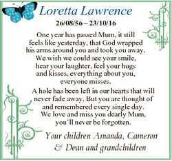 Loretta Lawrence 26/08/56 - 23/10/16 One year has passed Mum, it still feels like yesterday, that Go...