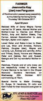 FARMER Jeannette Kay (Jan) nee Ferguson of Rockhampton passed away peacefully surrounded by her loving family Thursday 19th October 2017 Aged 59 years Beloved Wife of Darryl Wayne Farmer married for 37 years. Adored Mother and Mother-in-law to Clarrisa and William Rankin, Amy and Nathan Steele, Troy Farmer. Adored Grandmother ...