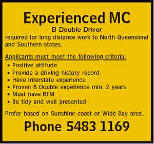 Experienced MC B Double Driver required for long distance work to North Queensland and Southern states. Applicants must meet the following criteria: * Positive attitude * Provide a driving history record * Have interstate experience * Proven B Double experience min. 2 years * Must have BFM * Be tidy and well presented Prefer based on ...