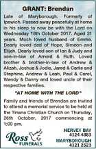GRANT: Brendan Late of Maryborough. Formerly of Ipswich. Passed away peacefully at home in his sleep to now be with the Lord on Wednesday 18th October 2017. Aged 31 years. Much loved husband of Emma. Dearly loved dad of Hope, Simeon and Elijah. Dearly loved son of Ian & Judy and ...