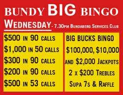 BUNDY BIG BINGO WEDNESDAY- 7.30 B S C PM UNDABERG ERVICES LUB $500 IN 90 CALLS BIG BUCKS BINGO $1...