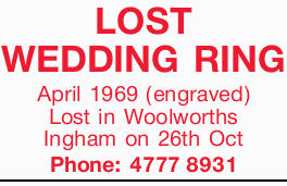 LOST WEDDING RING April 1969 (engraved) Lost in Woolworths Ingham on 26th Oct Phone: 47778931