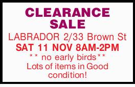 CLEARANCE SALE    LABRADOR    2/33 Brown St   SAT 11 NOV 8AM-2PM    ** no...