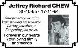 Jeffrey Richard CHEW 31-10-65 ~ 17-11-94 Your presence we miss, Your memory we treasure, Loving y...