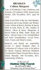 BRADLEY Colleen Margaret Late of Weatherley Court, Gladstone, and formerly of Coolamon, NSW. Passed away Sunday 12th November, 2017, aged 84 years. Much loved Wife of the late Jack Bradley. Dedicated and loving Mother and Motherin-law of Peter & Kerrie, Kristine & David, Mick & Kim, Kerry & Abe, Stephen & Sharon, Alison & Dean, Marguerite ...