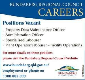 BUNDABERG REGIONAL COUNCIL CAREERS Positions Vacant * * * * Property Data Maintenance Officer Administration Officer Specialised Labourer Plant Operator/Labourer - Facility Operations For more details on these positions www.bundaberg.qld.gov.au/ employment or phone on 1300 883 699 6715959ab please visit the Bundaberg Regional Council Website