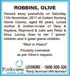 "ROBBINS, OLIVE Passed away peacefully on Saturday 11th November, 2017 at Cedars Nursing Home Casino, aged 85 years. Loved mother & mother-in-law of Gary & Kaylene, Raymond & Julie and Peter & Elisa. Loving Gran to her 7 grandchildren and 4 great grand-children. ""Rest in Peace"" Privately cremated as per Olive's request."