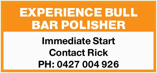 - EXPERIENCE BULL BAR POLISHER -    Immediate Start Contact Rick PH: 0427 004 926